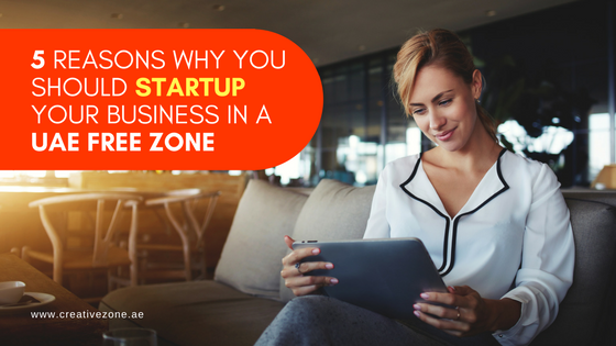 5 Simple Reasons Why You Should Startup Your Business in a UAE Free Zone