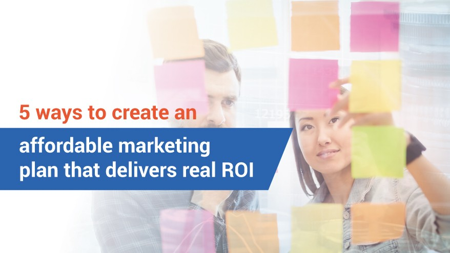 5 ways to create an affordable marketing plan that delivers real ROI
