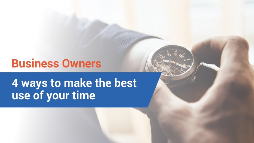 Business Owners: 4 ways to make the best use of your time